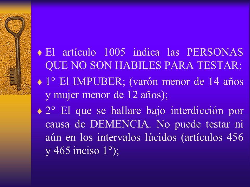El artículo 1005 indica las PERSONAS QUE NO SON HABILES PARA TESTAR: 1° El IMPUBER; (varón menor de 14 años y mujer menor de 12 años); 2° El que se ha