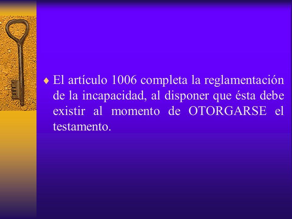 El artículo 1006 completa la reglamentación de la incapacidad, al disponer que ésta debe existir al momento de OTORGARSE el testamento.