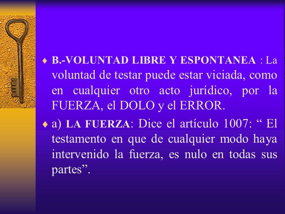 B.-VOLUNTAD LIBRE Y ESPONTANEA : La voluntad de testar puede estar viciada, como en cualquier otro acto jurídico, por la FUERZA, el DOLO y el ERROR. a