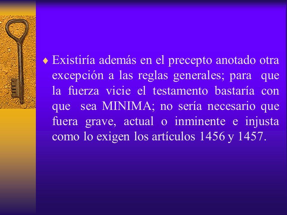 Existiría además en el precepto anotado otra excepción a las reglas generales; para que la fuerza vicie el testamento bastaría con que sea MINIMA; no