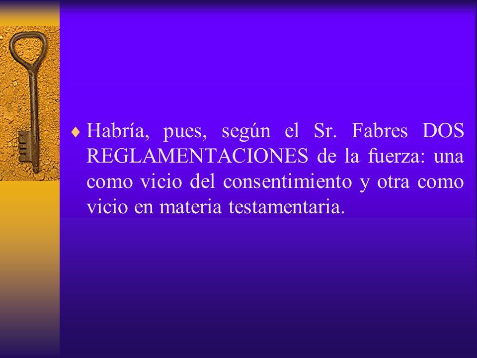 Habría, pues, según el Sr. Fabres DOS REGLAMENTACIONES de la fuerza: una como vicio del consentimiento y otra como vicio en materia testamentaria.