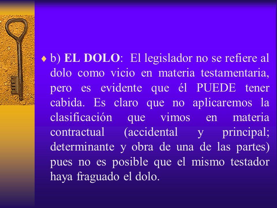 b) EL DOLO: El legislador no se refiere al dolo como vicio en materia testamentaria, pero es evidente que él PUEDE tener cabida. Es claro que no aplic