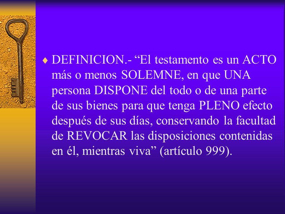 DEFINICION.- El testamento es un ACTO más o menos SOLEMNE, en que UNA persona DISPONE del todo o de una parte de sus bienes para que tenga PLENO efect
