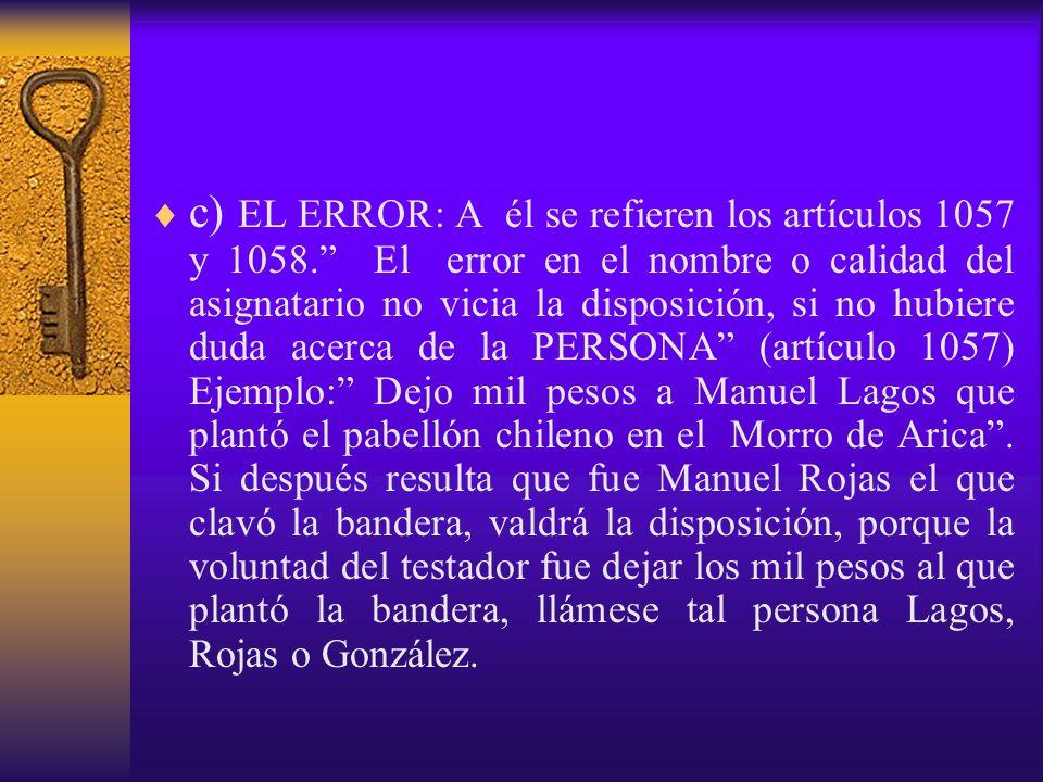 c) EL ERROR: A él se refieren los artículos 1057 y 1058. El error en el nombre o calidad del asignatario no vicia la disposición, si no hubiere duda a