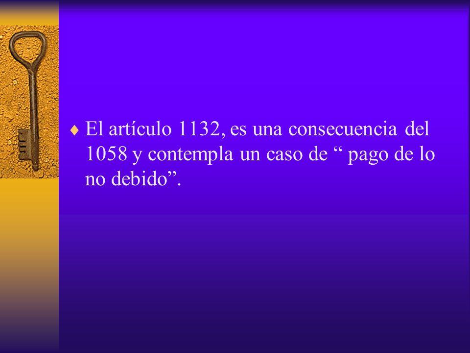 El artículo 1132, es una consecuencia del 1058 y contempla un caso de pago de lo no debido.