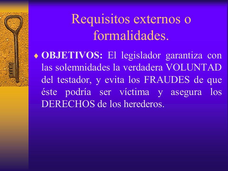Requisitos externos o formalidades. OBJETIVOS: El legislador garantiza con las solemnidades la verdadera VOLUNTAD del testador, y evita los FRAUDES de