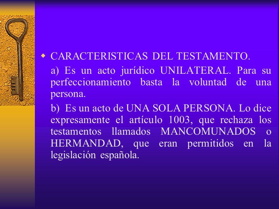 CARACTERISTICAS DEL TESTAMENTO. a) Es un acto jurídico UNILATERAL. Para su perfeccionamiento basta la voluntad de una persona. b) Es un acto de UNA SO