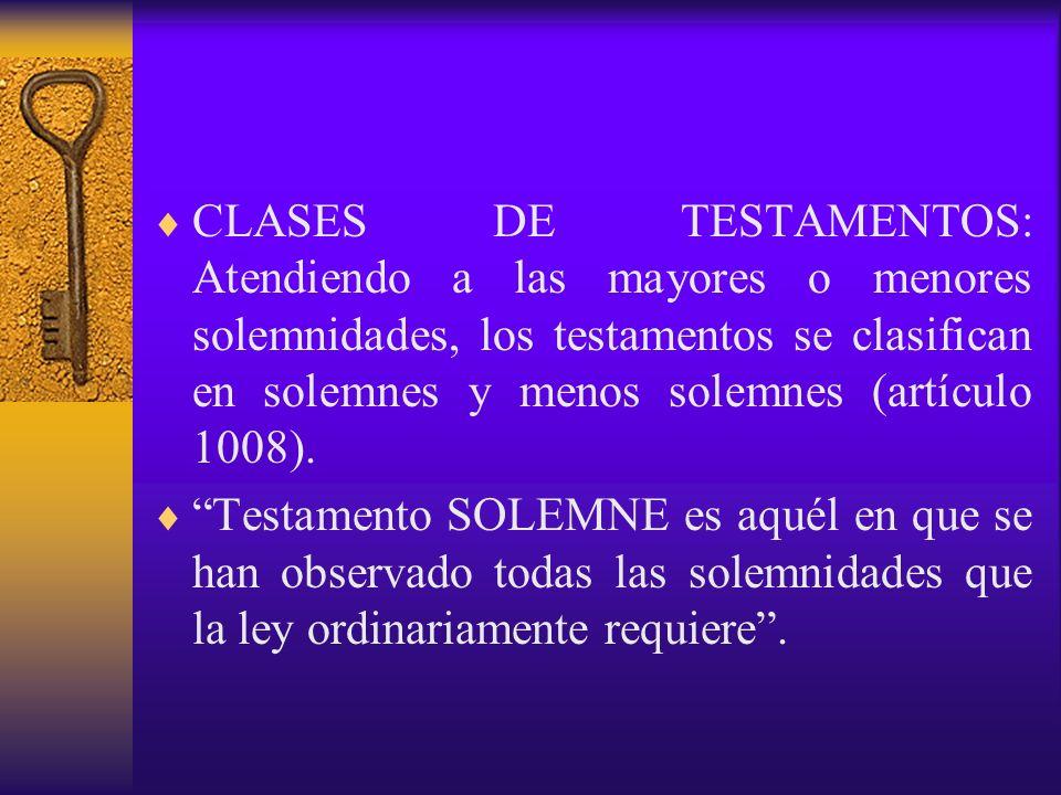 CLASES DE TESTAMENTOS: Atendiendo a las mayores o menores solemnidades, los testamentos se clasifican en solemnes y menos solemnes (artículo 1008). Te