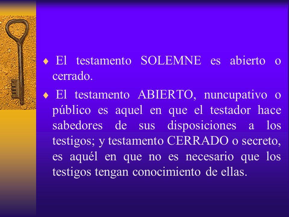 El testamento SOLEMNE es abierto o cerrado. El testamento ABIERTO, nuncupativo o público es aquel en que el testador hace sabedores de sus disposicion