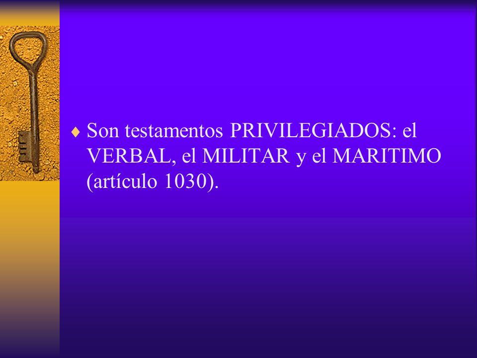 Son testamentos PRIVILEGIADOS: el VERBAL, el MILITAR y el MARITIMO (artículo 1030).