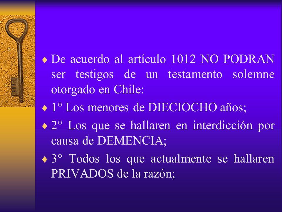 De acuerdo al artículo 1012 NO PODRAN ser testigos de un testamento solemne otorgado en Chile: 1° Los menores de DIECIOCHO años; 2° Los que se hallare