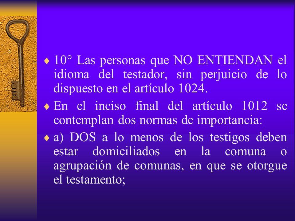 10° Las personas que NO ENTIENDAN el idioma del testador, sin perjuicio de lo dispuesto en el artículo 1024. En el inciso final del artículo 1012 se c