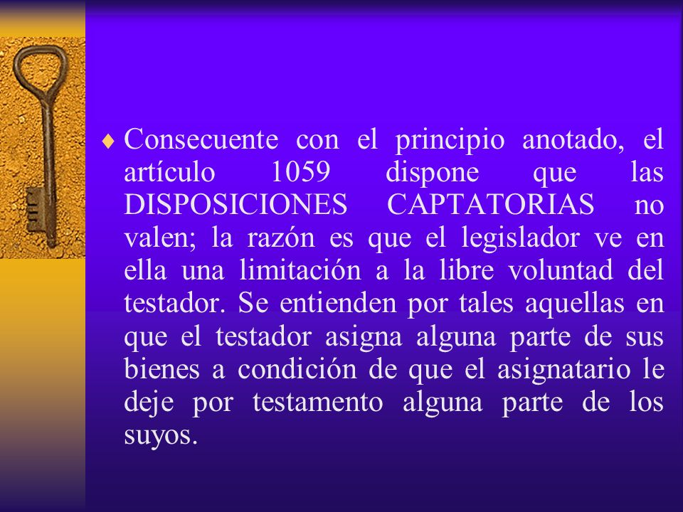 Consecuente con el principio anotado, el artículo 1059 dispone que las DISPOSICIONES CAPTATORIAS no valen; la razón es que el legislador ve en ella un