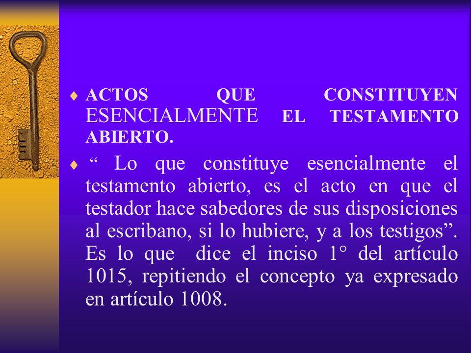 ACTOS QUE CONSTITUYEN ESENCIALMENTE EL TESTAMENTO ABIERTO. Lo que constituye esencialmente el testamento abierto, es el acto en que el testador hace s