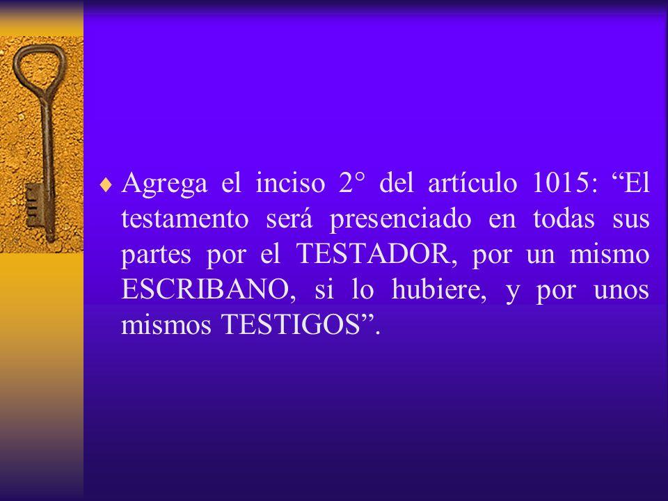 Agrega el inciso 2° del artículo 1015: El testamento será presenciado en todas sus partes por el TESTADOR, por un mismo ESCRIBANO, si lo hubiere, y po