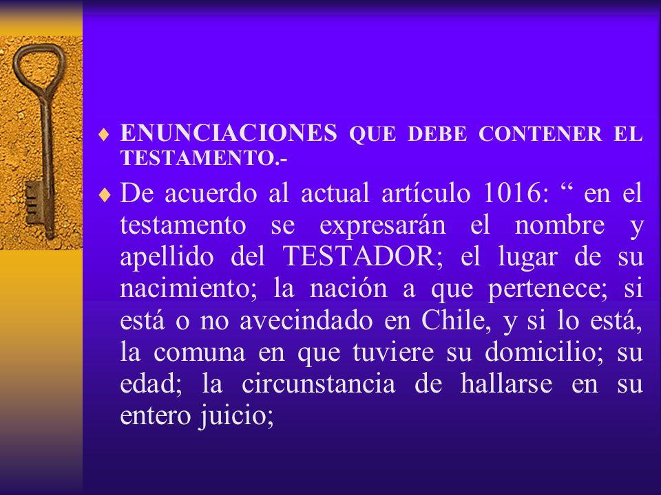 ENUNCIACIONES QUE DEBE CONTENER EL TESTAMENTO.- De acuerdo al actual artículo 1016: en el testamento se expresarán el nombre y apellido del TESTADOR;