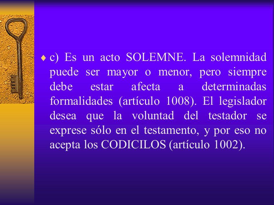 c) Es un acto SOLEMNE. La solemnidad puede ser mayor o menor, pero siempre debe estar afecta a determinadas formalidades (artículo 1008). El legislado