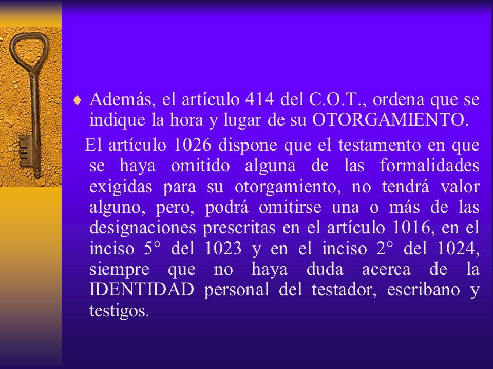 Además, el artículo 414 del C.O.T., ordena que se indique la hora y lugar de su OTORGAMIENTO. El artículo 1026 dispone que el testamento en que se hay