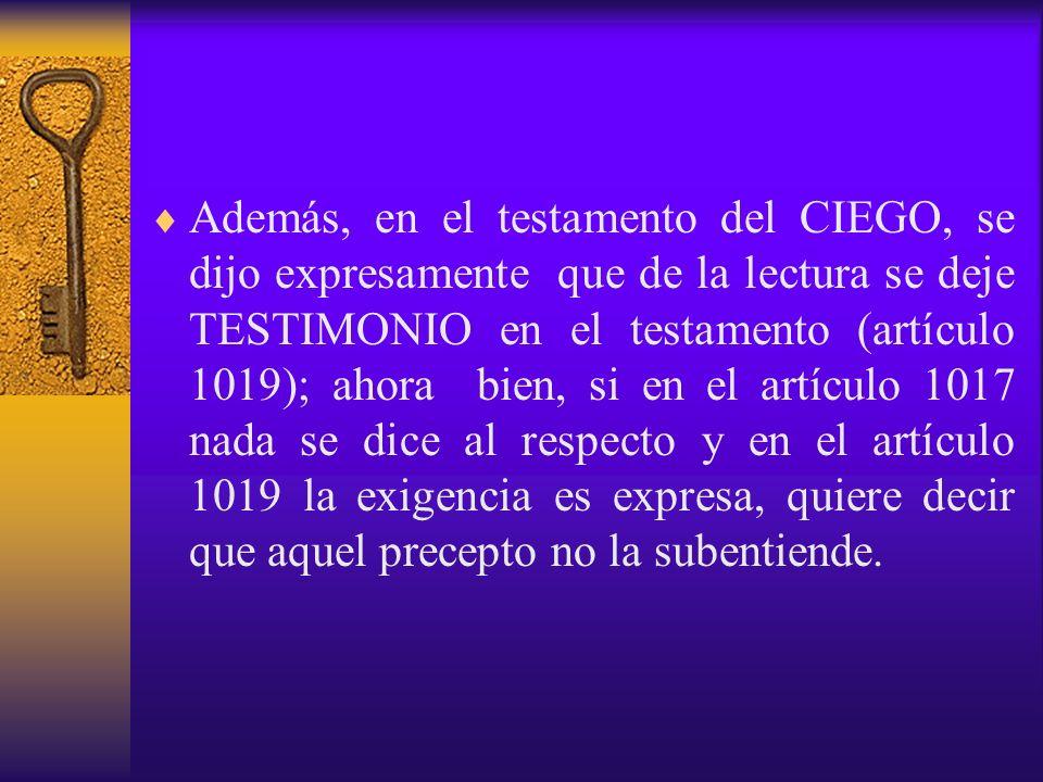 Además, en el testamento del CIEGO, se dijo expresamente que de la lectura se deje TESTIMONIO en el testamento (artículo 1019); ahora bien, si en el a