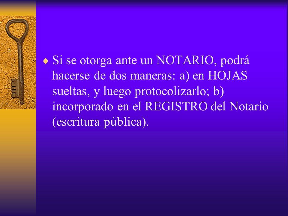 Si se otorga ante un NOTARIO, podrá hacerse de dos maneras: a) en HOJAS sueltas, y luego protocolizarlo; b) incorporado en el REGISTRO del Notario (es