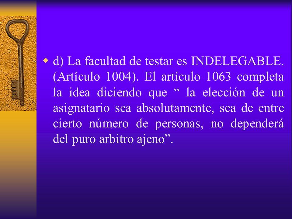 d) La facultad de testar es INDELEGABLE. (Artículo 1004). El artículo 1063 completa la idea diciendo que la elección de un asignatario sea absolutamen