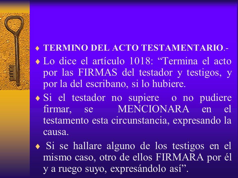 TERMINO DEL ACTO TESTAMENTARIO.- Lo dice el artículo 1018: Termina el acto por las FIRMAS del testador y testigos, y por la del escribano, si lo hubie