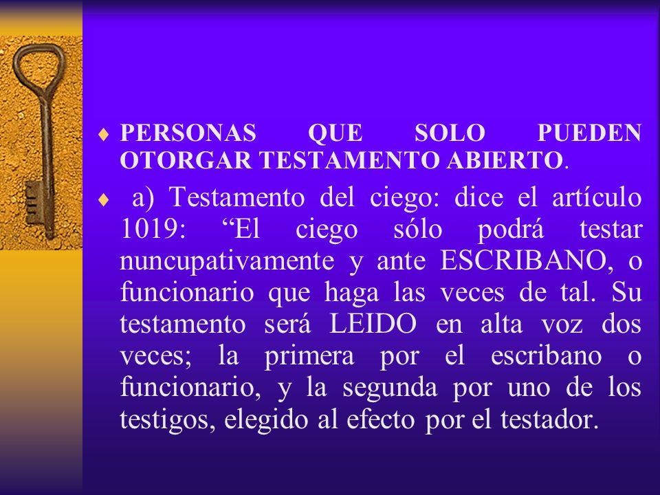 PERSONAS QUE SOLO PUEDEN OTORGAR TESTAMENTO ABIERTO. a) Testamento del ciego: dice el artículo 1019: El ciego sólo podrá testar nuncupativamente y ant