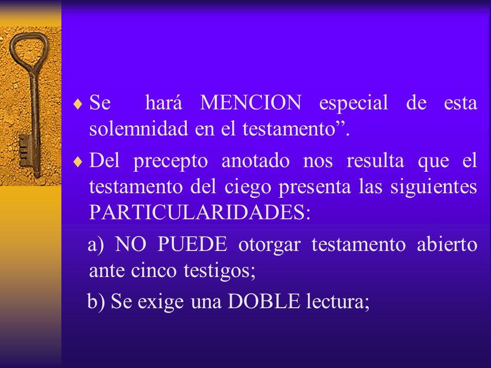 Se hará MENCION especial de esta solemnidad en el testamento. Del precepto anotado nos resulta que el testamento del ciego presenta las siguientes PAR