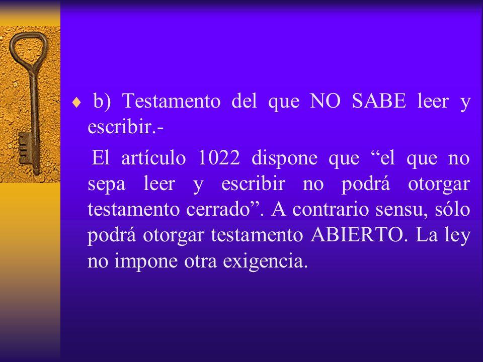 b) Testamento del que NO SABE leer y escribir.- El artículo 1022 dispone que el que no sepa leer y escribir no podrá otorgar testamento cerrado. A con