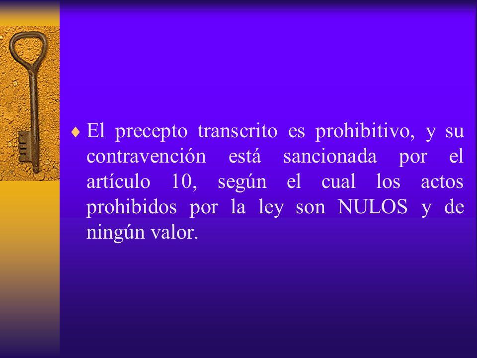 El precepto transcrito es prohibitivo, y su contravención está sancionada por el artículo 10, según el cual los actos prohibidos por la ley son NULOS
