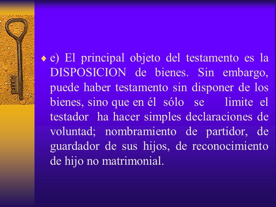 e) El principal objeto del testamento es la DISPOSICION de bienes. Sin embargo, puede haber testamento sin disponer de los bienes, sino que en él sólo