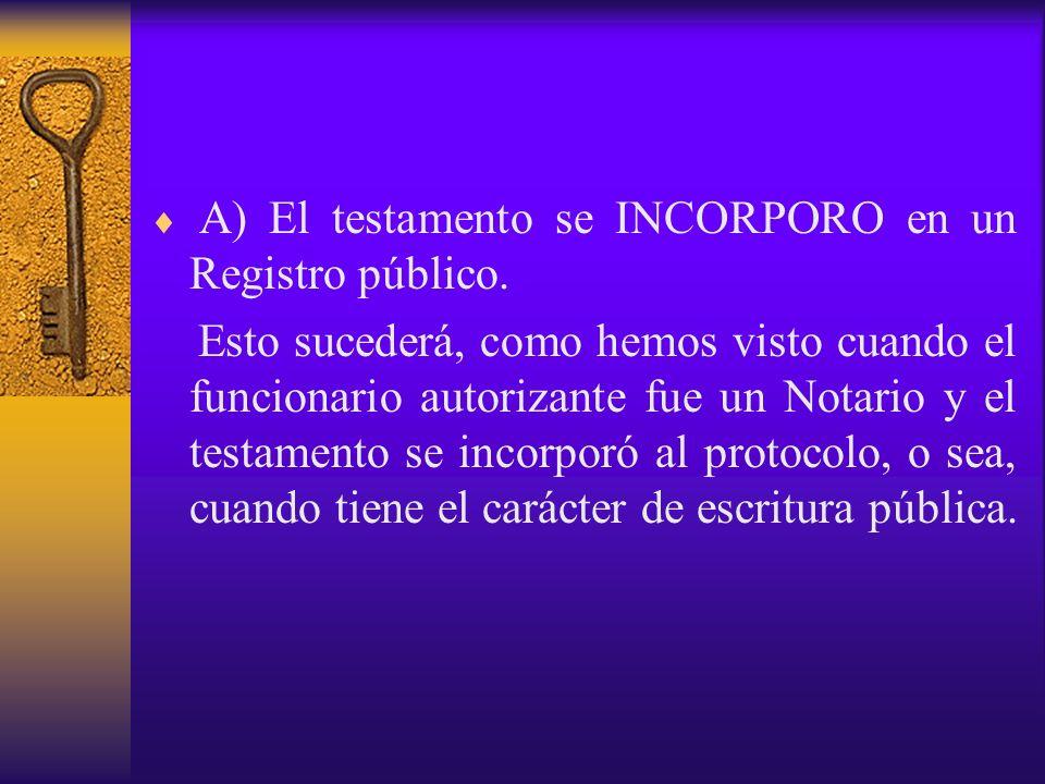 A) El testamento se INCORPORO en un Registro público. Esto sucederá, como hemos visto cuando el funcionario autorizante fue un Notario y el testamento