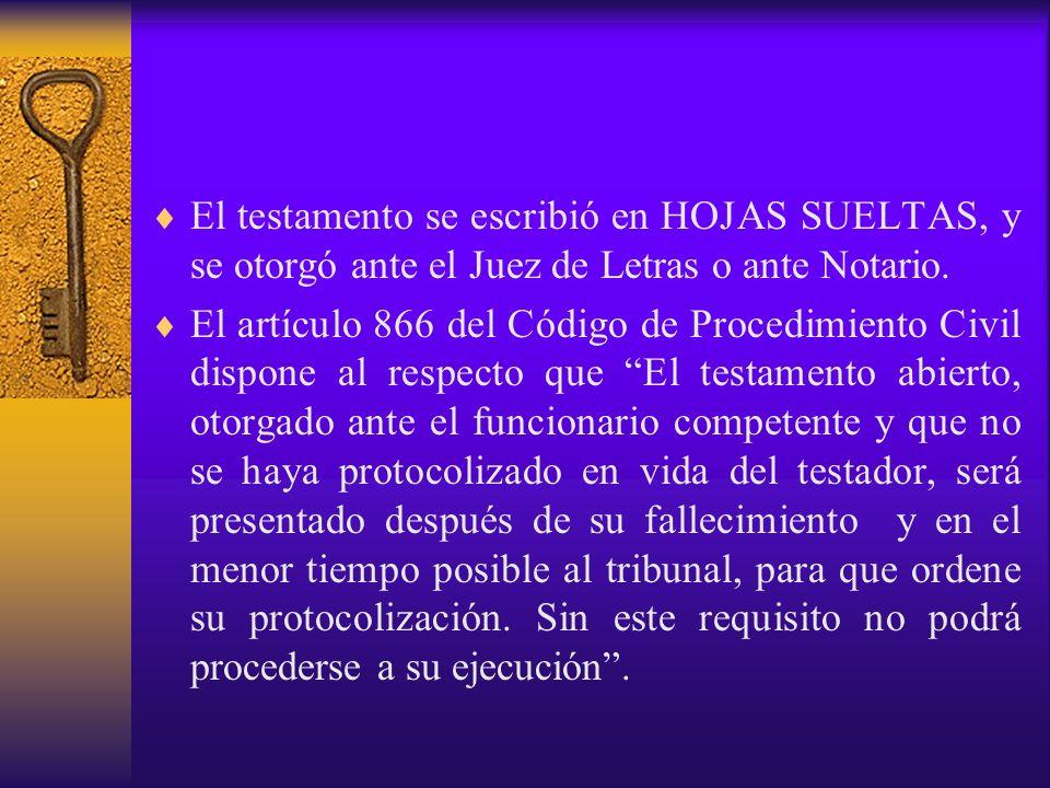El testamento se escribió en HOJAS SUELTAS, y se otorgó ante el Juez de Letras o ante Notario. El artículo 866 del Código de Procedimiento Civil dispo