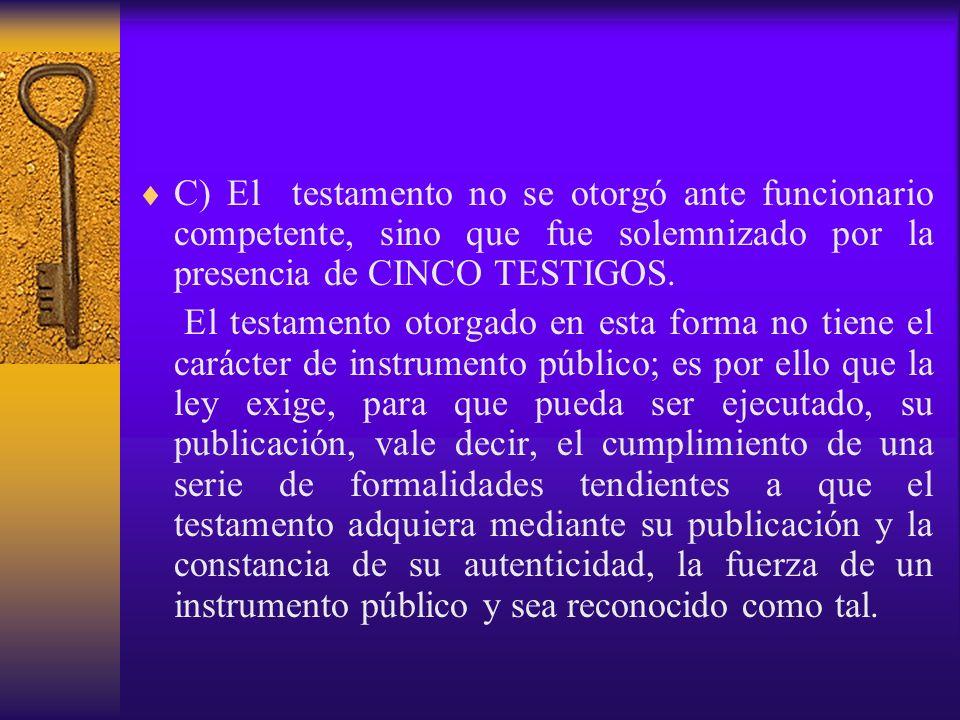 C) El testamento no se otorgó ante funcionario competente, sino que fue solemnizado por la presencia de CINCO TESTIGOS. El testamento otorgado en esta