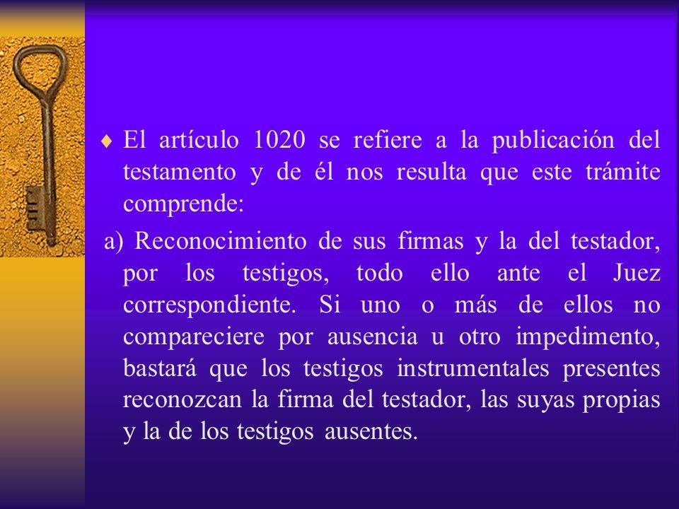 El artículo 1020 se refiere a la publicación del testamento y de él nos resulta que este trámite comprende: a) Reconocimiento de sus firmas y la del t