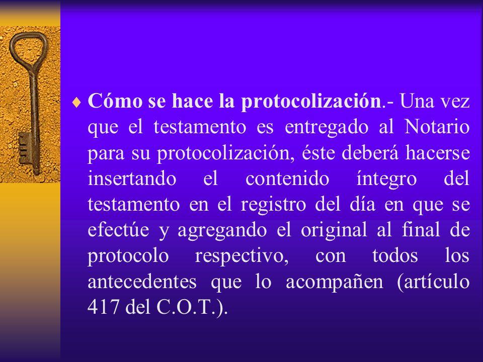 Cómo se hace la protocolización.- Una vez que el testamento es entregado al Notario para su protocolización, éste deberá hacerse insertando el conteni