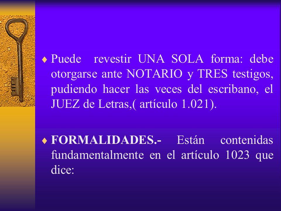 Puede revestir UNA SOLA forma: debe otorgarse ante NOTARIO y TRES testigos, pudiendo hacer las veces del escribano, el JUEZ de Letras,( artículo 1.021