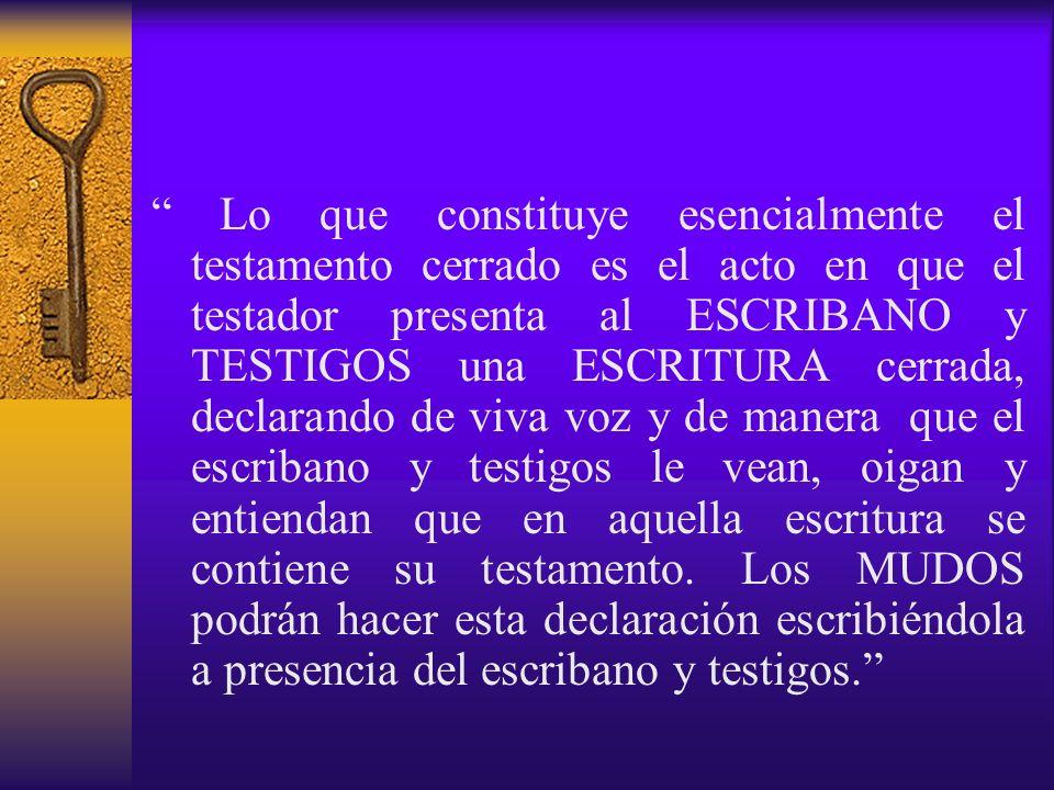 Lo que constituye esencialmente el testamento cerrado es el acto en que el testador presenta al ESCRIBANO y TESTIGOS una ESCRITURA cerrada, declarando