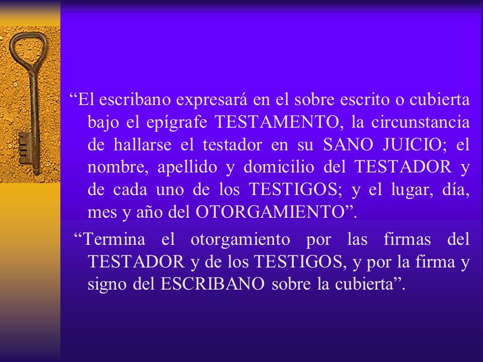 El escribano expresará en el sobre escrito o cubierta bajo el epígrafe TESTAMENTO, la circunstancia de hallarse el testador en su SANO JUICIO; el nomb
