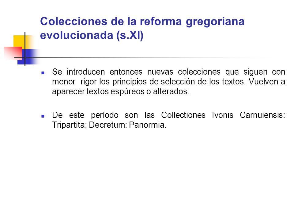 Colecciones de la reforma gregoriana evolucionada (s.XI) Se introducen entonces nuevas colecciones que siguen con menor rigor los principios de selecc