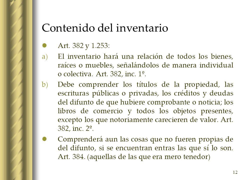 12 Contenido del inventario Art. 382 y 1.253: a)El inventario hará una relación de todos los bienes, raíces o muebles, señalándolos de manera individu