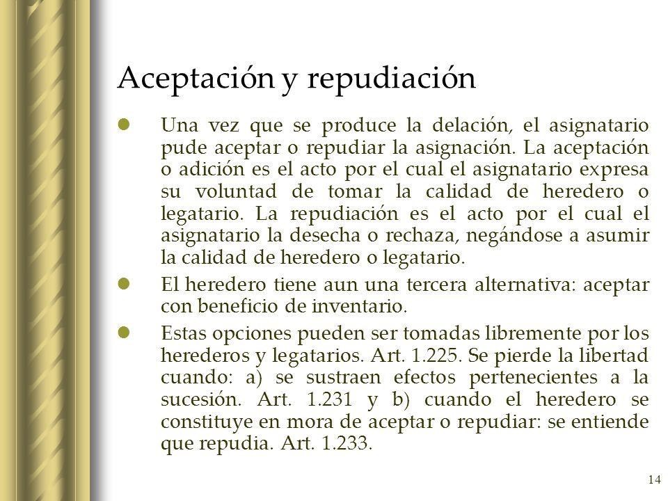 14 Aceptación y repudiación Una vez que se produce la delación, el asignatario pude aceptar o repudiar la asignación. La aceptación o adición es el ac