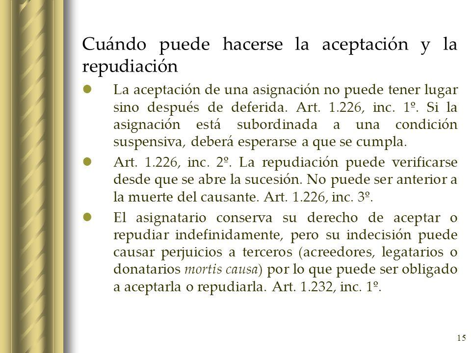 15 Cuándo puede hacerse la aceptación y la repudiación La aceptación de una asignación no puede tener lugar sino después de deferida. Art. 1.226, inc.