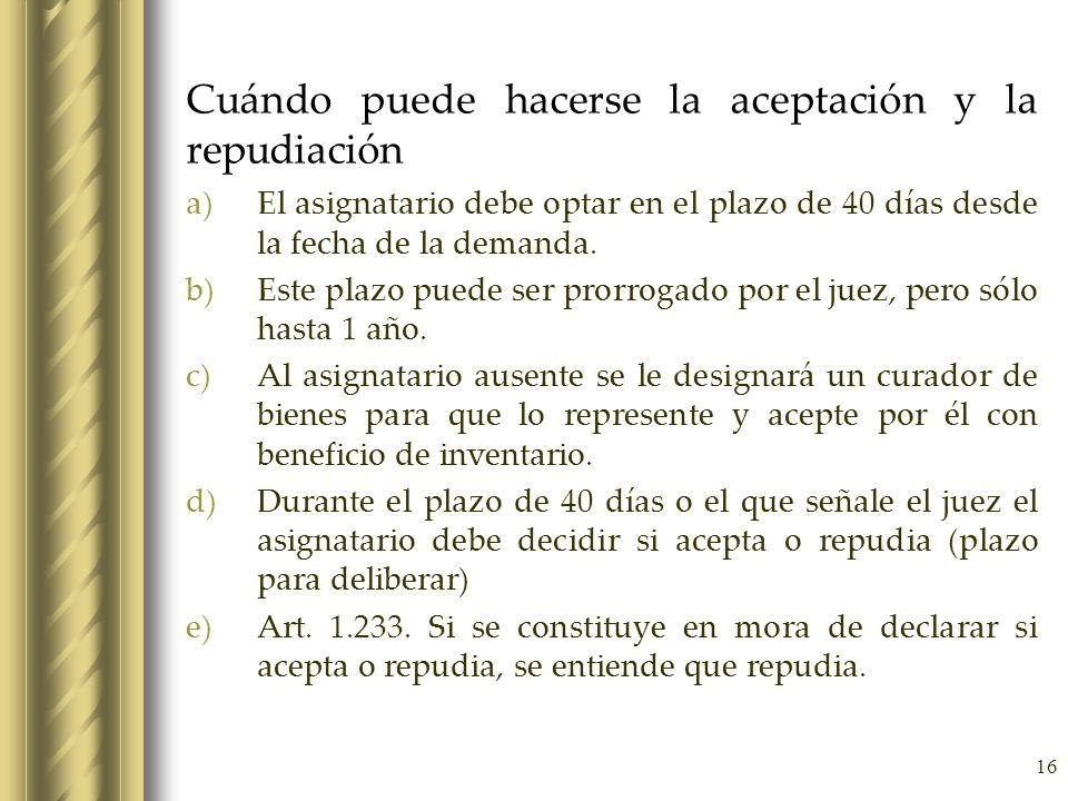 16 Cuándo puede hacerse la aceptación y la repudiación a)El asignatario debe optar en el plazo de 40 días desde la fecha de la demanda. b)Este plazo p