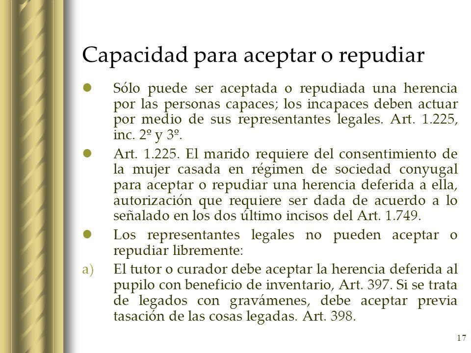 17 Capacidad para aceptar o repudiar Sólo puede ser aceptada o repudiada una herencia por las personas capaces; los incapaces deben actuar por medio d