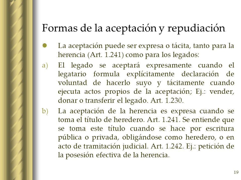 19 Formas de la aceptación y repudiación La aceptación puede ser expresa o tácita, tanto para la herencia (Art. 1.241) como para los legados: a)El leg