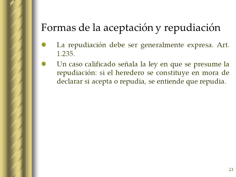 21 Formas de la aceptación y repudiación La repudiación debe ser generalmente expresa. Art. 1.235. Un caso calificado señala la ley en que se presume