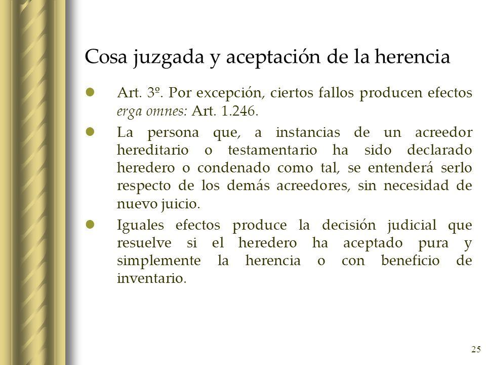 25 Cosa juzgada y aceptación de la herencia Art. 3º. Por excepción, ciertos fallos producen efectos erga omnes: Art. 1.246. La persona que, a instanci