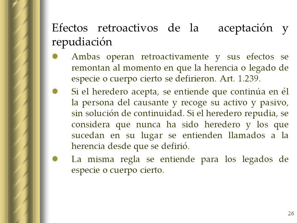 26 Efectos retroactivos de la aceptación y repudiación Ambas operan retroactivamente y sus efectos se remontan al momento en que la herencia o legado