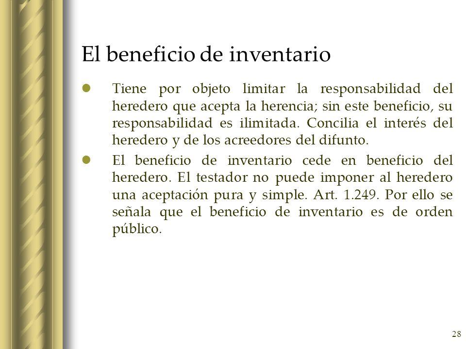 28 El beneficio de inventario Tiene por objeto limitar la responsabilidad del heredero que acepta la herencia; sin este beneficio, su responsabilidad